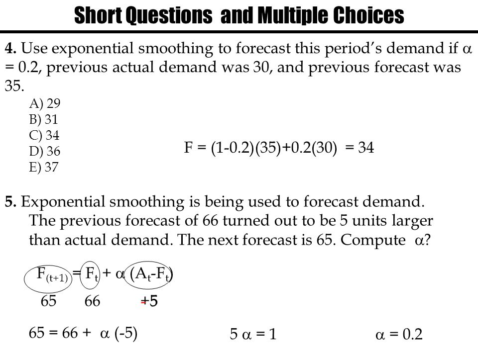Short Questions and Multiple Choices 4. Use exponential smoothing to forecast this period's demand if  = 0.2, previous actual demand was 30, and prev