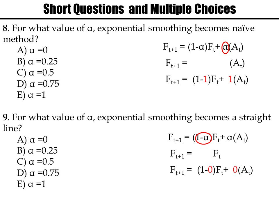Short Questions and Multiple Choices 8. For what value of α, exponential smoothing becomes naїve method? A) α =0 B) α =0.25 C) α =0.5 D) α =0.75 E) α