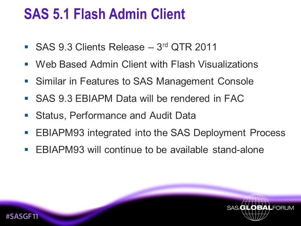 SAS 5.1 Flash Admin Client  SAS 9.3 Clients Release – 3 rd QTR 2011  Web Based Admin Client with Flash Visualizations  Similar in Features to SAS M