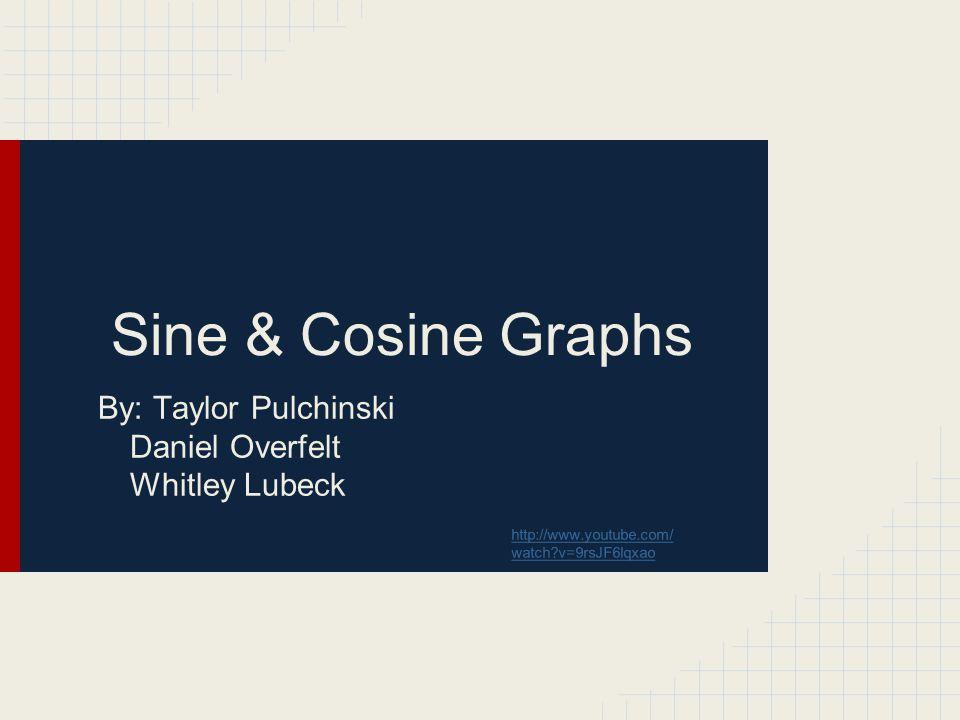 Sine & Cosine Graphs By: Taylor Pulchinski Daniel Overfelt Whitley Lubeck http://www.youtube.com/ watch?v=9rsJF6lqxao