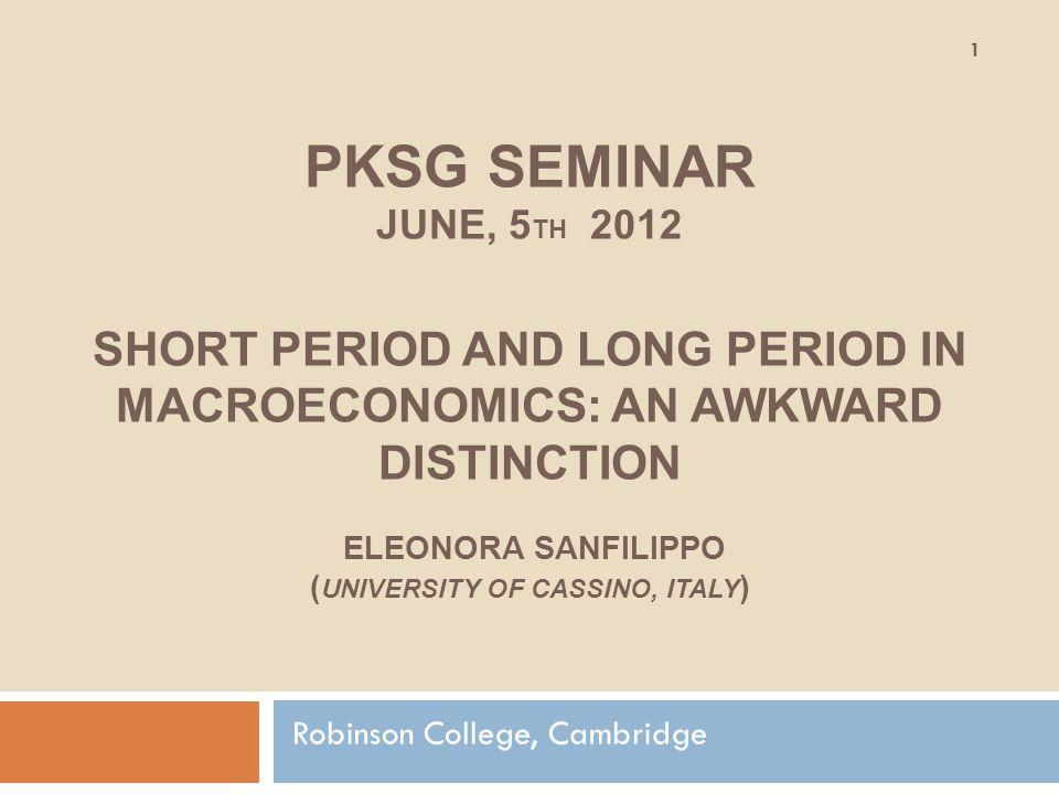 PKSG SEMINAR JUNE, 5 TH 2012 SHORT PERIOD AND LONG PERIOD IN MACROECONOMICS: AN AWKWARD DISTINCTION ELEONORA SANFILIPPO ( UNIVERSITY OF CASSINO, ITALY ) Robinson College, Cambridge 1
