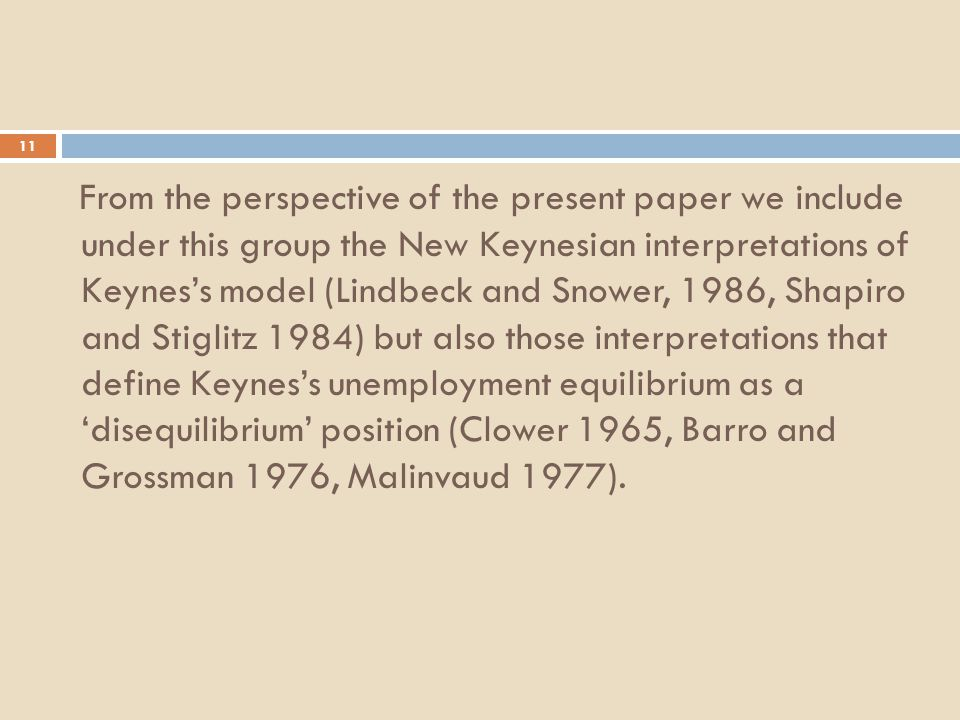 11 From the perspective of the present paper we include under this group the New Keynesian interpretations of Keynes's model (Lindbeck and Snower, 1986, Shapiro and Stiglitz 1984) but also those interpretations that define Keynes's unemployment equilibrium as a 'disequilibrium' position (Clower 1965, Barro and Grossman 1976, Malinvaud 1977).
