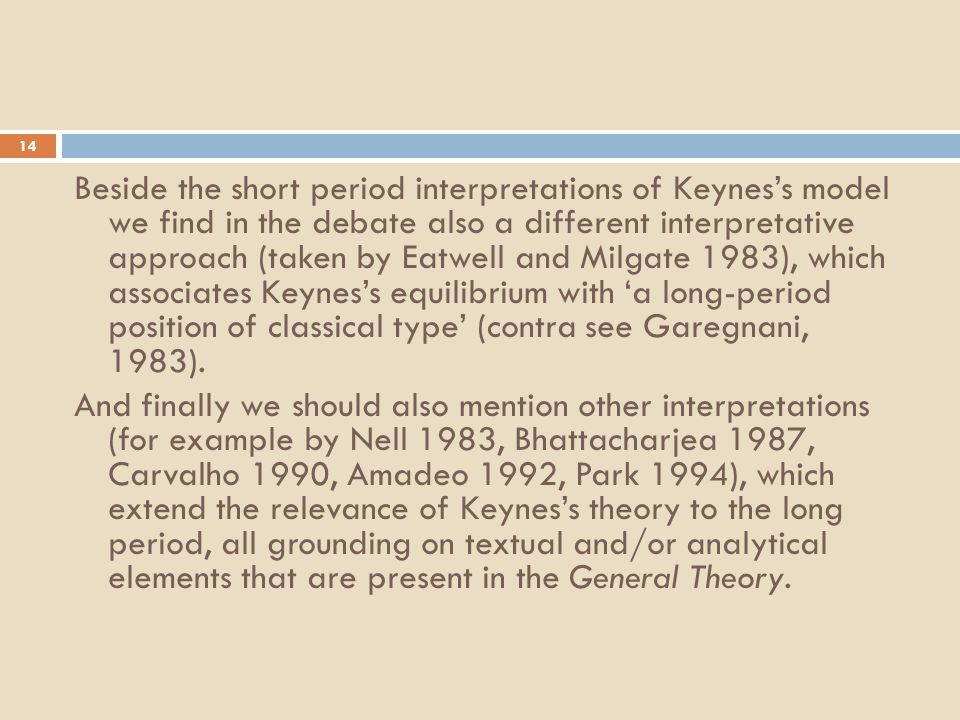 14 Beside the short period interpretations of Keynes's model we find in the debate also a different interpretative approach (taken by Eatwell and Milgate 1983), which associates Keynes's equilibrium with 'a long-period position of classical type' (contra see Garegnani, 1983).