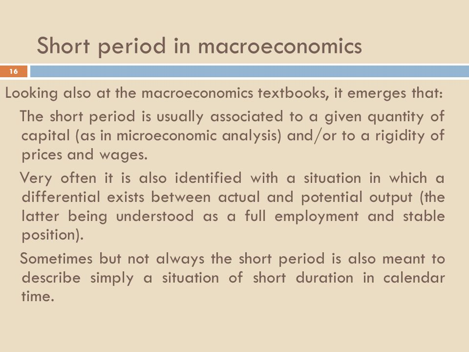 Short period in macroeconomics 16 Looking also at the macroeconomics textbooks, it emerges that: The short period is usually associated to a given quantity of capital (as in microeconomic analysis) and/or to a rigidity of prices and wages.