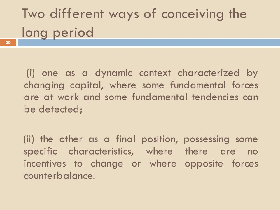 Two different ways of conceiving the long period 20 (i) one as a dynamic context characterized by changing capital, where some fundamental forces are at work and some fundamental tendencies can be detected; (ii) the other as a final position, possessing some specific characteristics, where there are no incentives to change or where opposite forces counterbalance.