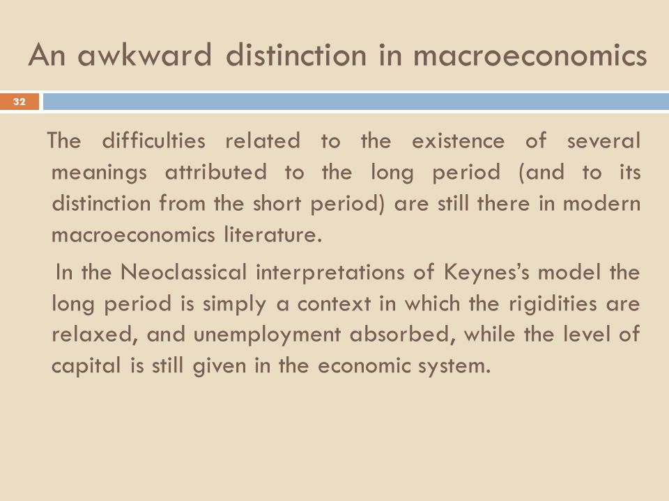 An awkward distinction in macroeconomics 32 The difficulties related to the existence of several meanings attributed to the long period (and to its distinction from the short period) are still there in modern macroeconomics literature.