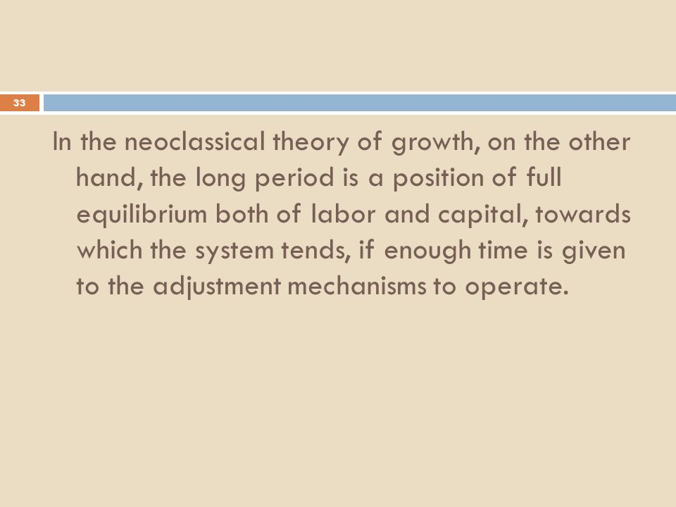 33 In the neoclassical theory of growth, on the other hand, the long period is a position of full equilibrium both of labor and capital, towards which the system tends, if enough time is given to the adjustment mechanisms to operate.