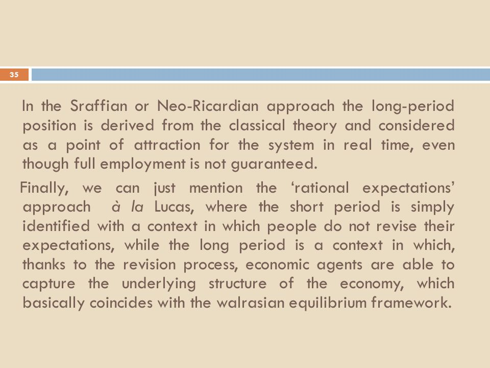 35 In the Sraffian or Neo-Ricardian approach the long-period position is derived from the classical theory and considered as a point of attraction for the system in real time, even though full employment is not guaranteed.