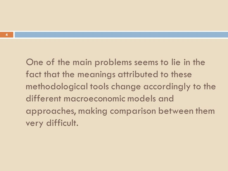 4 One of the main problems seems to lie in the fact that the meanings attributed to these methodological tools change accordingly to the different macroeconomic models and approaches, making comparison between them very difficult.