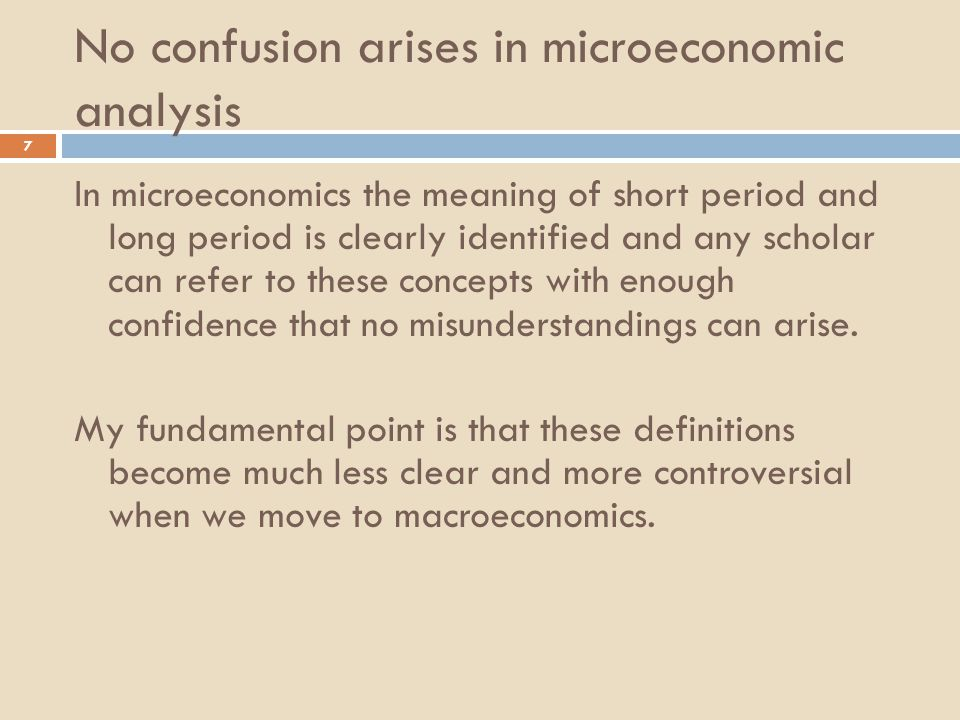 No confusion arises in microeconomic analysis 7 In microeconomics the meaning of short period and long period is clearly identified and any scholar can refer to these concepts with enough confidence that no misunderstandings can arise.