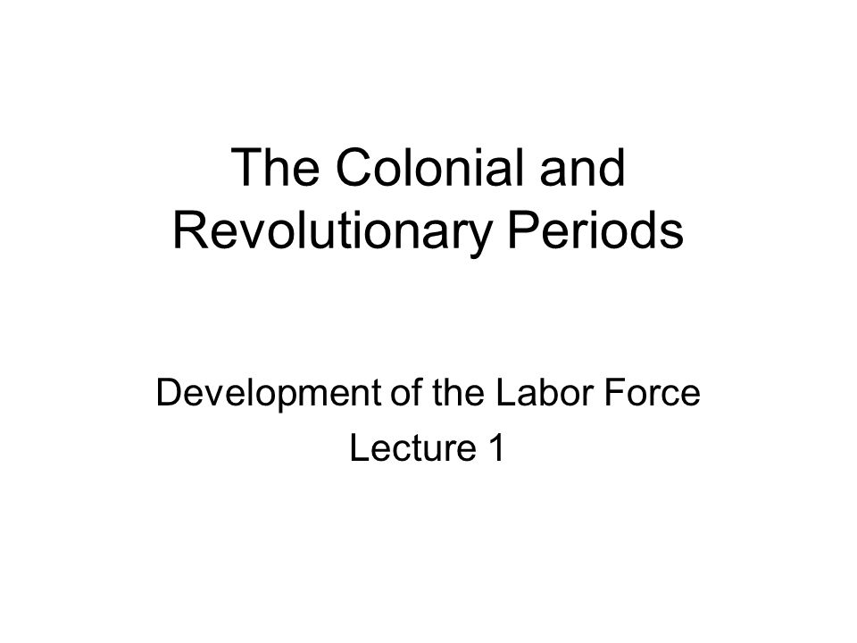The Colonial and Revolutionary Periods Development of the Labor Force Lecture 1