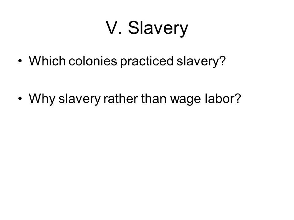 V. Slavery Which colonies practiced slavery Why slavery rather than wage labor