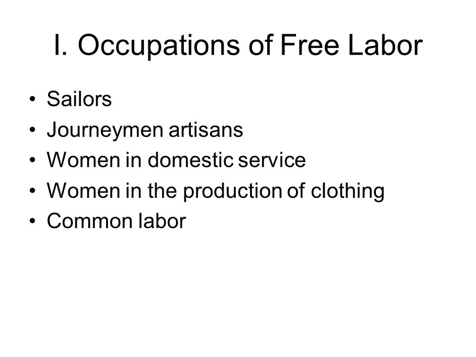 I. Occupations of Free Labor Sailors Journeymen artisans Women in domestic service Women in the production of clothing Common labor