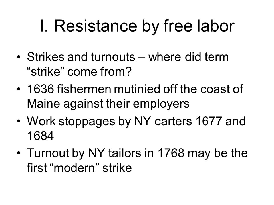 I. Resistance by free labor Strikes and turnouts – where did term strike come from.