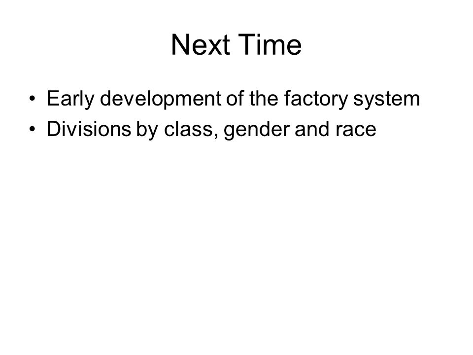 Next Time Early development of the factory system Divisions by class, gender and race