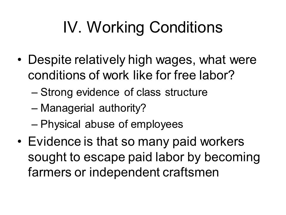 IV. Working Conditions Despite relatively high wages, what were conditions of work like for free labor? –Strong evidence of class structure –Manageria