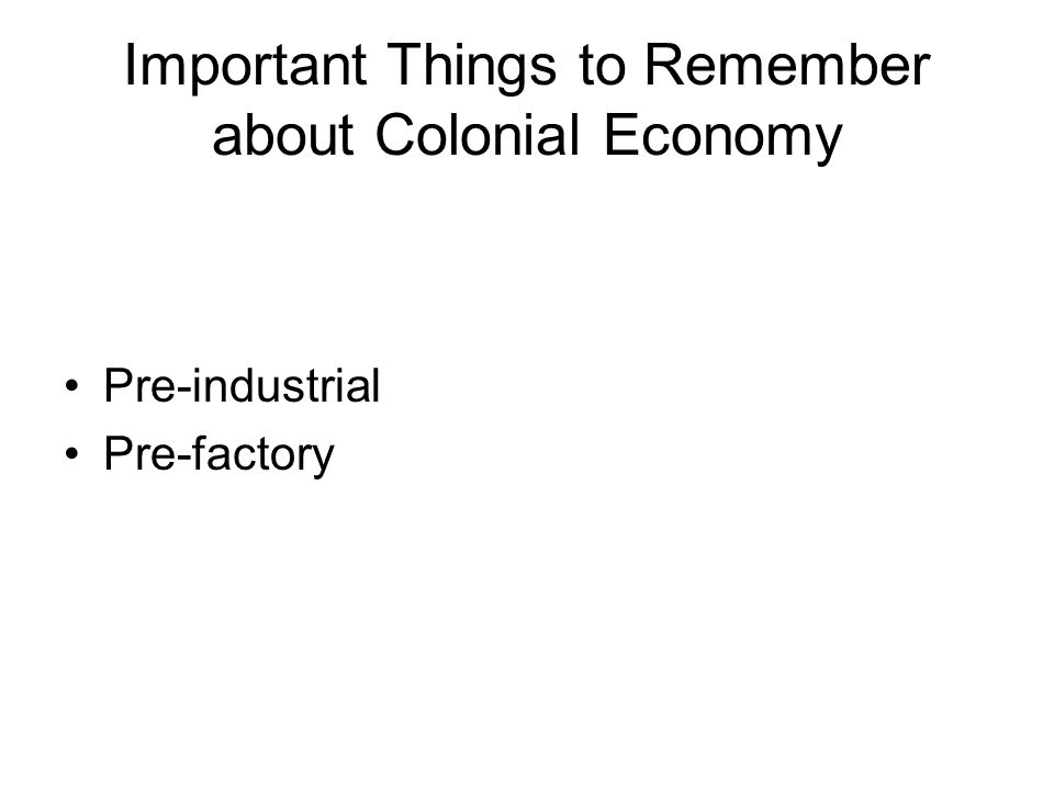 Important Things to Remember about Colonial Economy Pre-industrial Pre-factory