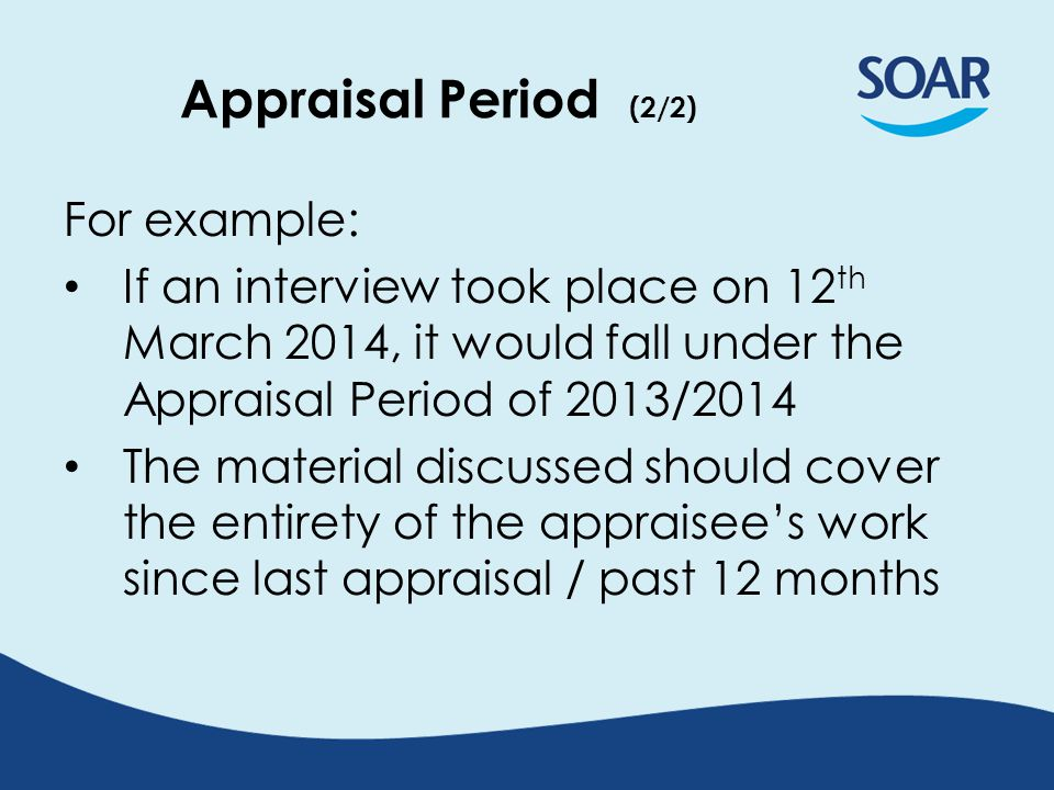 Appraisal Period (2/2) For example: If an interview took place on 12 th March 2014, it would fall under the Appraisal Period of 2013/2014 The material discussed should cover the entirety of the appraisee's work since last appraisal / past 12 months