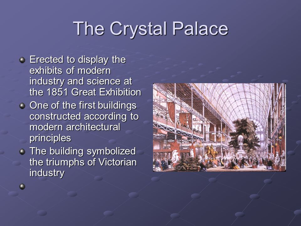 The Crystal Palace Erected to display the exhibits of modern industry and science at the 1851 Great Exhibition One of the first buildings constructed