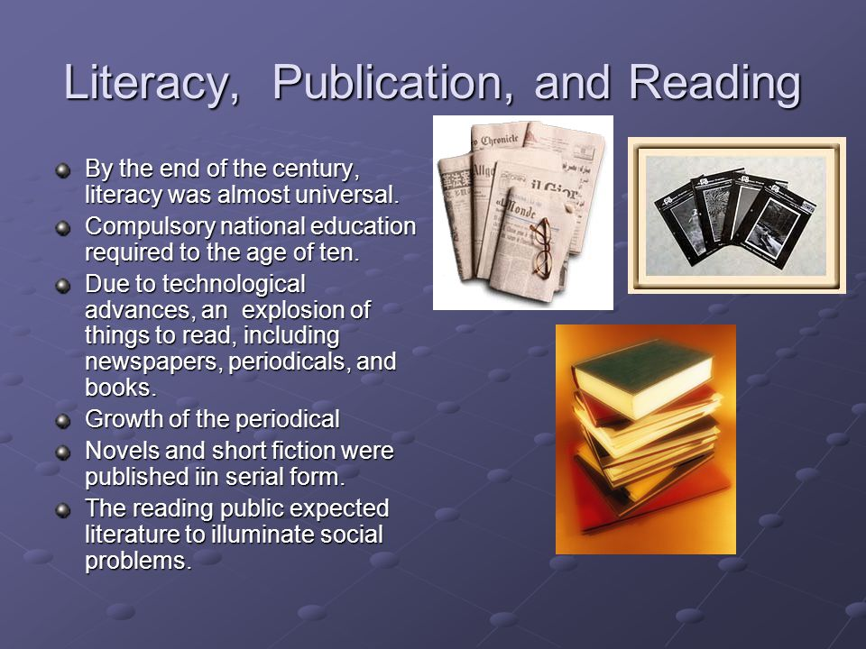 Literacy, Publication, and Reading By the end of the century, literacy was almost universal. Compulsory national education required to the age of ten.