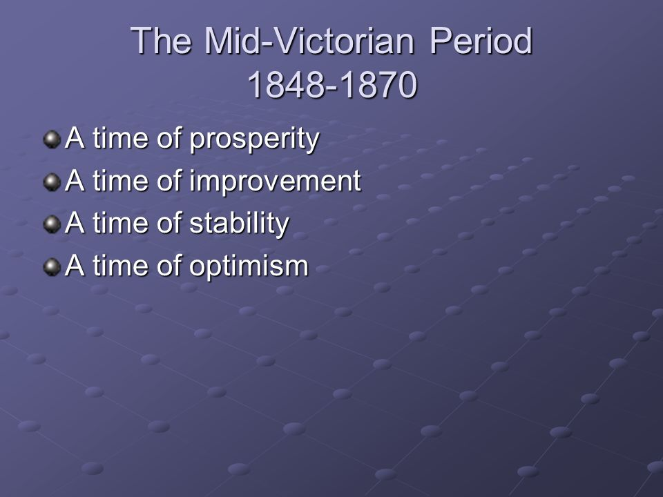 The Mid-Victorian Period 1848-1870 A time of prosperity A time of improvement A time of stability A time of optimism