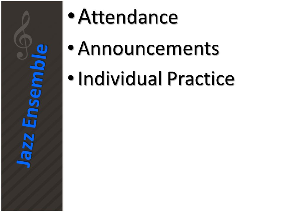 Jazz Ensemble A ttendance A ttendance Announcements Announcements Individual Practice Individual Practice