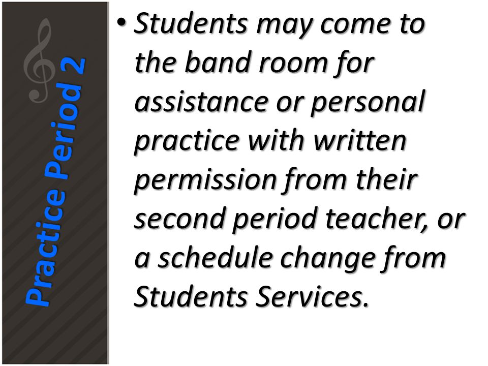 Practice Period 2 Students may come to the band room for assistance or personal practice with written permission from their second period teacher, or a schedule change from Students Services.