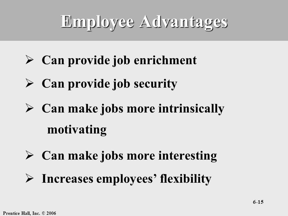 Prentice Hall, Inc. © 2006 6-15 Employee Advantages  Can provide job enrichment  Can provide job security  Can make jobs more intrinsically motivat