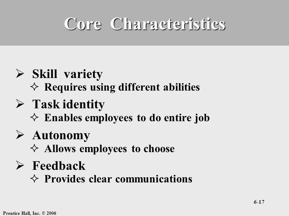 Prentice Hall, Inc. © 2006 6-17 Core Characteristics  Skill variety  Requires using different abilities  Task identity  Enables employees to do en