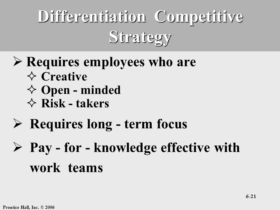 Prentice Hall, Inc. © 2006 6-21 Differentiation Competitive Strategy  Requires employees who are  Creative  Open - minded  Risk - takers  Require
