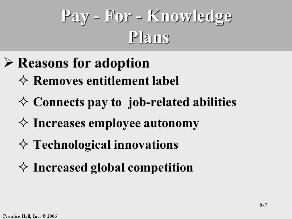 Prentice Hall, Inc. © 2006 6-7 Pay - For - Knowledge Plans  Reasons for adoption  Removes entitlement label  Connects pay to job-related abilities