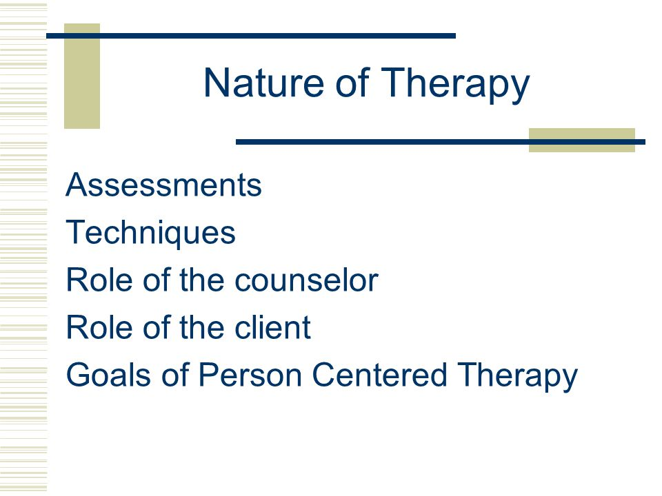 Nature of Therapy Assessments Techniques Role of the counselor Role of the client Goals of Person Centered Therapy