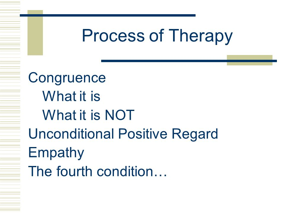 Process of Therapy Congruence What it is What it is NOT Unconditional Positive Regard Empathy The fourth condition…