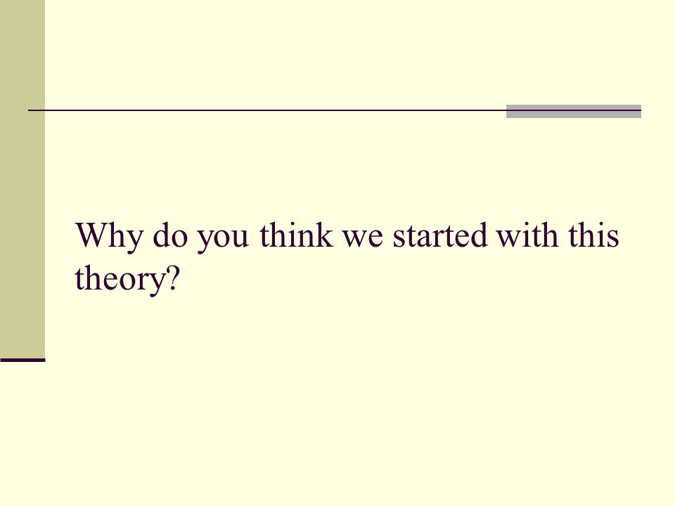 Why do you think we started with this theory?