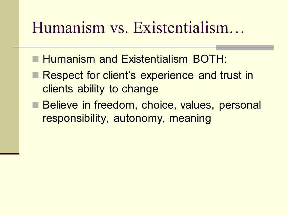 Humanism vs. Existentialism… Humanism and Existentialism BOTH: Respect for client's experience and trust in clients ability to change Believe in freed