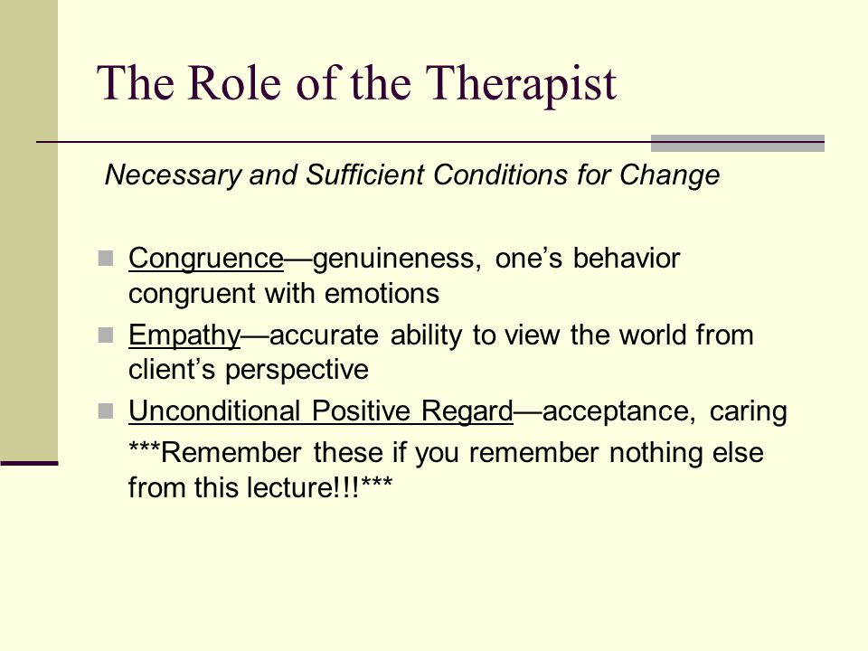 The Role of the Therapist Necessary and Sufficient Conditions for Change Congruence—genuineness, one's behavior congruent with emotions Empathy—accura