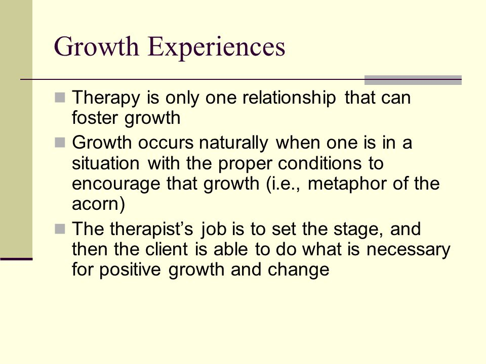 Growth Experiences Therapy is only one relationship that can foster growth Growth occurs naturally when one is in a situation with the proper conditio