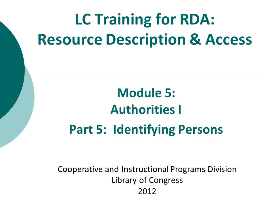 LC Training for RDA: Resource Description & Access Module 5: Authorities I Part 5: Identifying Persons Cooperative and Instructional Programs Division Library of Congress 2012