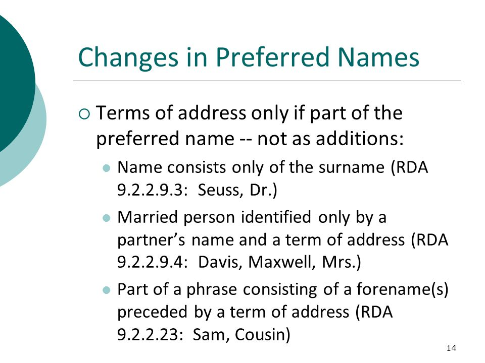 14 Changes in Preferred Names  Terms of address only if part of the preferred name -- not as additions: Name consists only of the surname (RDA 9.2.2.9.3: Seuss, Dr.) Married person identified only by a partner's name and a term of address (RDA 9.2.2.9.4: Davis, Maxwell, Mrs.) Part of a phrase consisting of a forename(s) preceded by a term of address (RDA 9.2.2.23: Sam, Cousin)