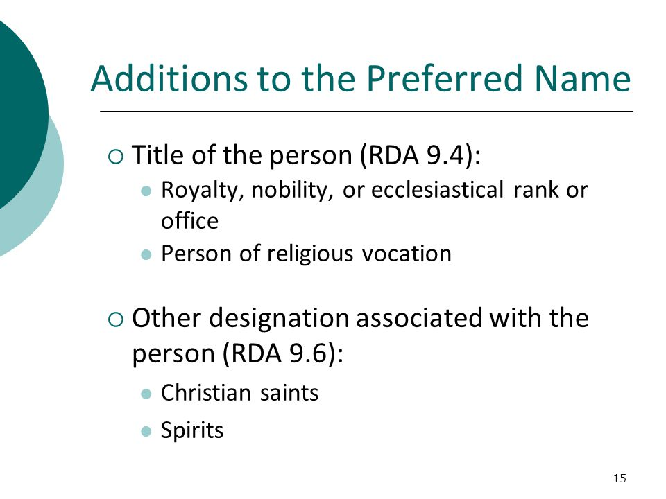 15 Additions to the Preferred Name  Title of the person (RDA 9.4): Royalty, nobility, or ecclesiastical rank or office Person of religious vocation  Other designation associated with the person (RDA 9.6): Christian saints Spirits