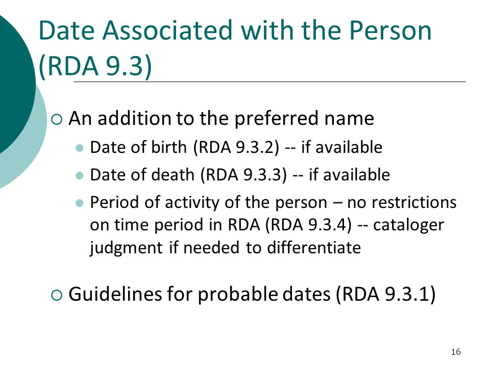 16 Date Associated with the Person (RDA 9.3)  An addition to the preferred name Date of birth (RDA 9.3.2) -- if available Date of death (RDA 9.3.3) -- if available Period of activity of the person – no restrictions on time period in RDA (RDA 9.3.4) -- cataloger judgment if needed to differentiate  Guidelines for probable dates (RDA 9.3.1)