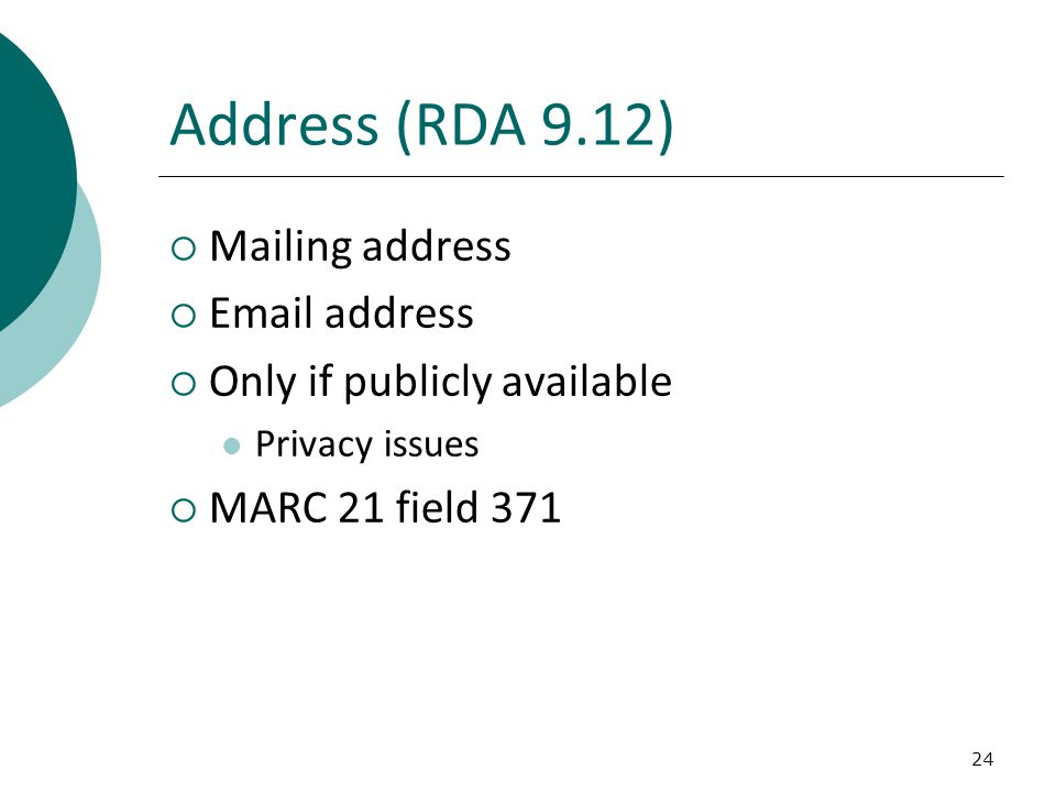 24 Address (RDA 9.12)  Mailing address  Email address  Only if publicly available Privacy issues  MARC 21 field 371