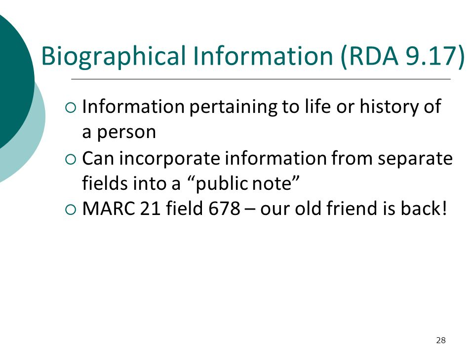 28 Biographical Information (RDA 9.17)  Information pertaining to life or history of a person  Can incorporate information from separate fields into a public note  MARC 21 field 678 – our old friend is back!