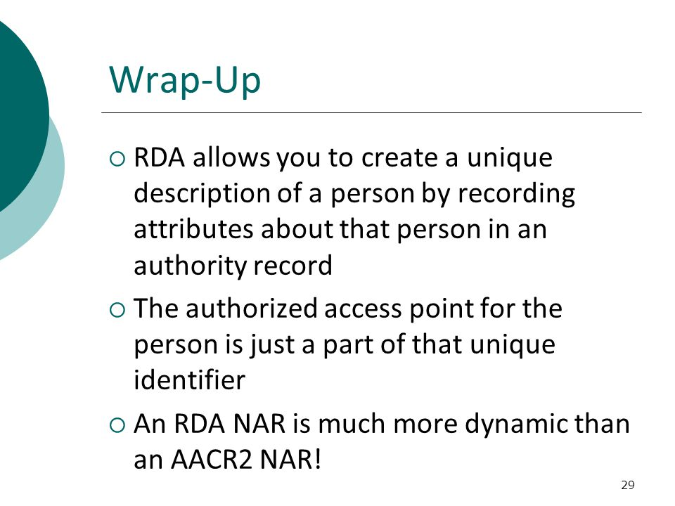 29 Wrap-Up  RDA allows you to create a unique description of a person by recording attributes about that person in an authority record  The authorized access point for the person is just a part of that unique identifier  An RDA NAR is much more dynamic than an AACR2 NAR!