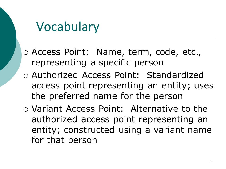 3 Vocabulary  Access Point: Name, term, code, etc., representing a specific person  Authorized Access Point: Standardized access point representing an entity; uses the preferred name for the person  Variant Access Point: Alternative to the authorized access point representing an entity; constructed using a variant name for that person