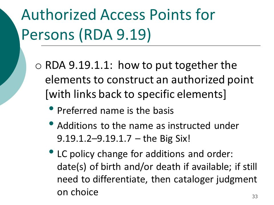 Authorized Access Points for Persons (RDA 9.19) 33 o RDA 9.19.1.1: how to put together the elements to construct an authorized point [with links back to specific elements] Preferred name is the basis Additions to the name as instructed under 9.19.1.2–9.19.1.7 – the Big Six.