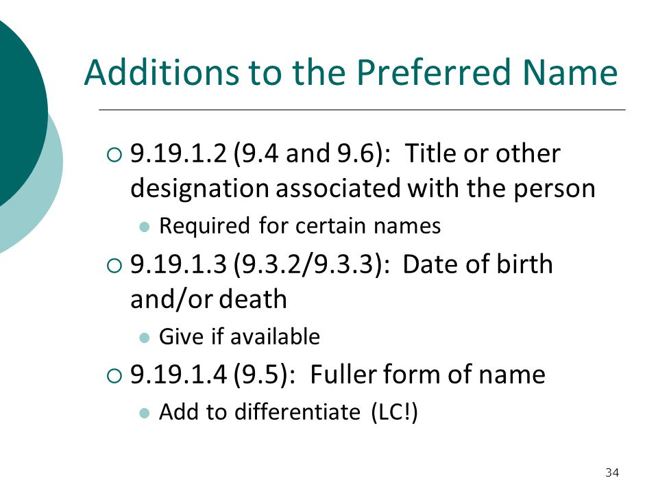 Additions to the Preferred Name  9.19.1.2 (9.4 and 9.6): Title or other designation associated with the person Required for certain names  9.19.1.3 (9.3.2/9.3.3): Date of birth and/or death Give if available  9.19.1.4 (9.5): Fuller form of name Add to differentiate (LC!) 34