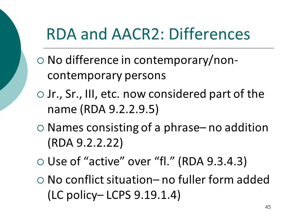 RDA and AACR2: Differences  No difference in contemporary/non- contemporary persons  Jr., Sr., III, etc.