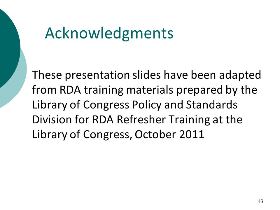 48 Acknowledgments These presentation slides have been adapted from RDA training materials prepared by the Library of Congress Policy and Standards Division for RDA Refresher Training at the Library of Congress, October 2011