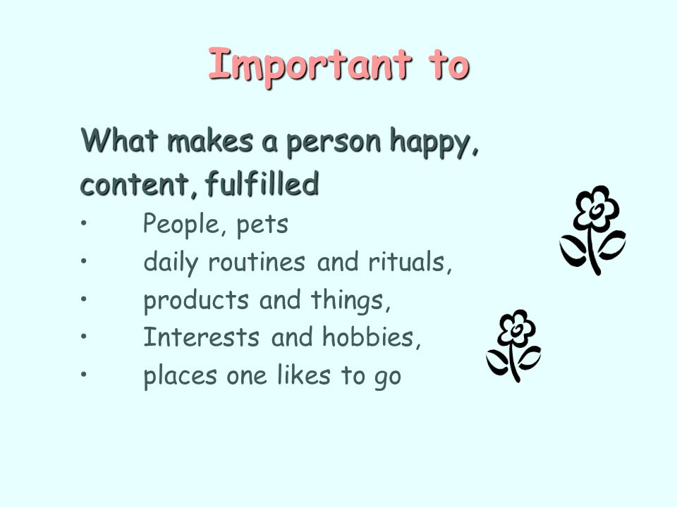 Important to What makes a person happy, content, fulfilled People, pets daily routines and rituals, products and things, Interests and hobbies, places